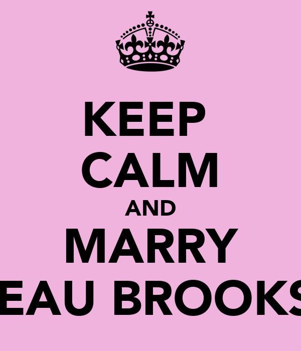KEEP  CALM AND MARRY BEAU BROOKS!