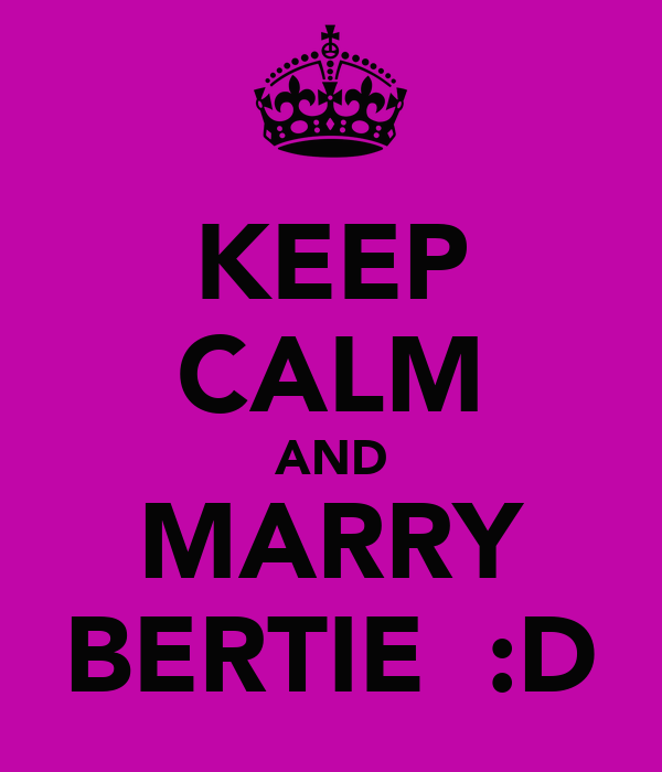 KEEP CALM AND MARRY BERTIE  :D