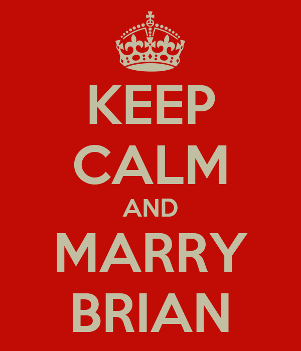 KEEP CALM AND MARRY BRIAN
