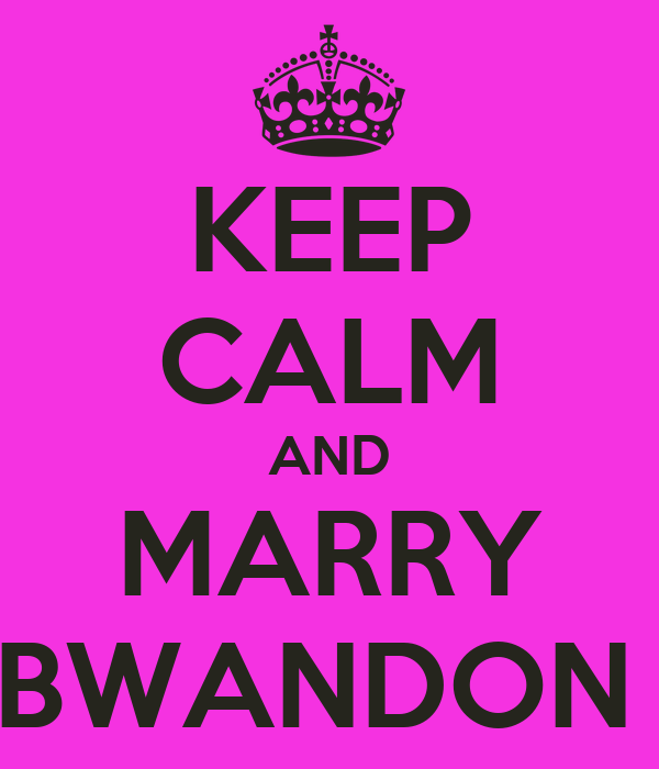 KEEP CALM AND MARRY BWANDON