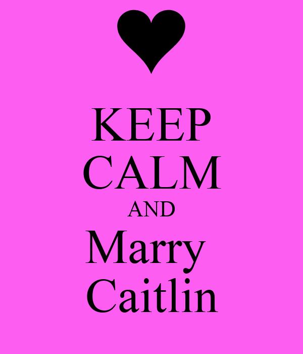 KEEP CALM AND Marry  Caitlin