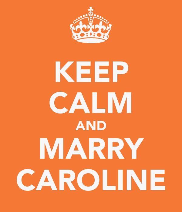 KEEP CALM AND MARRY CAROLINE