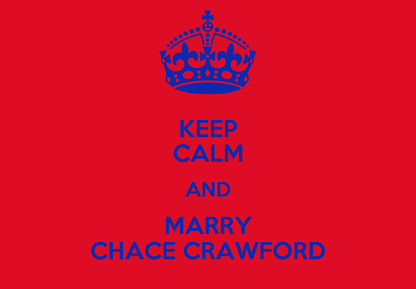 KEEP CALM AND MARRY CHACE CRAWFORD