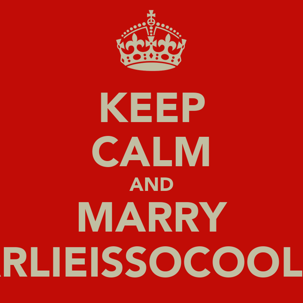 KEEP CALM AND MARRY CHARLIEISSOCOOLLIKE