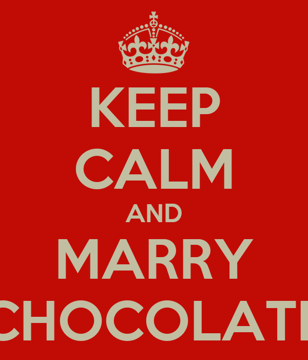 KEEP CALM AND MARRY CHOCOLATE