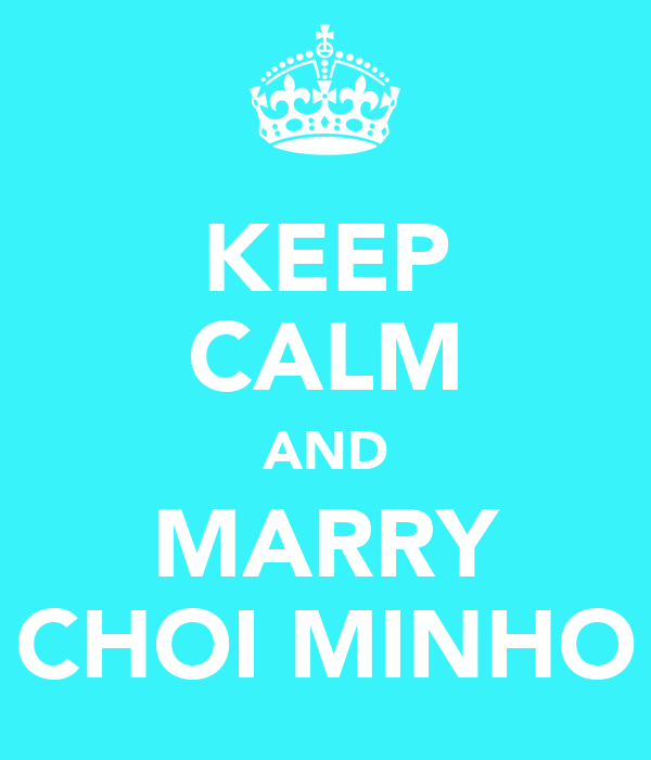 KEEP CALM AND MARRY CHOI MINHO