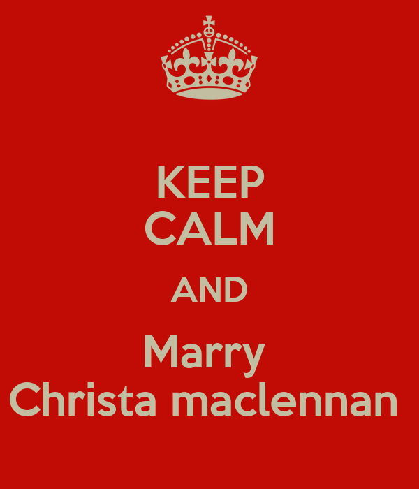 KEEP CALM AND Marry  Christa maclennan