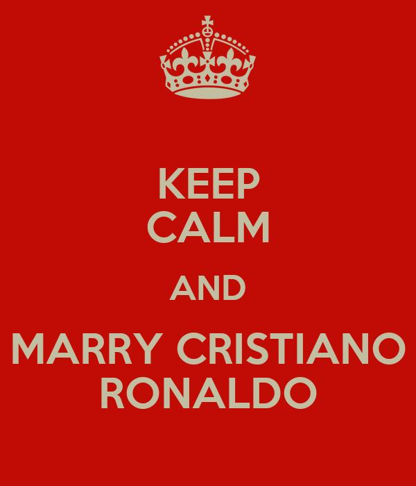 KEEP CALM AND MARRY CRISTIANO RONALDO