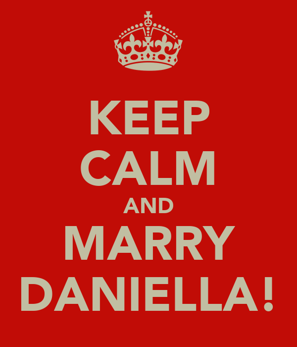 KEEP CALM AND MARRY DANIELLA!