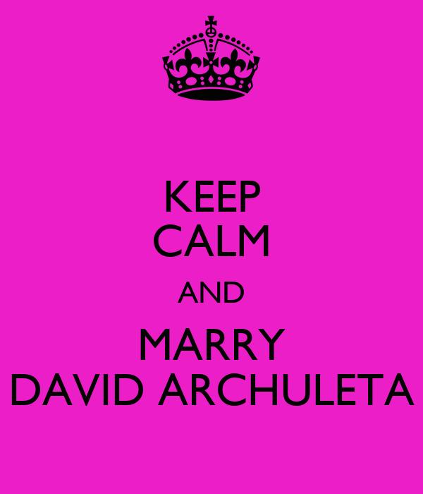 KEEP CALM AND MARRY DAVID ARCHULETA