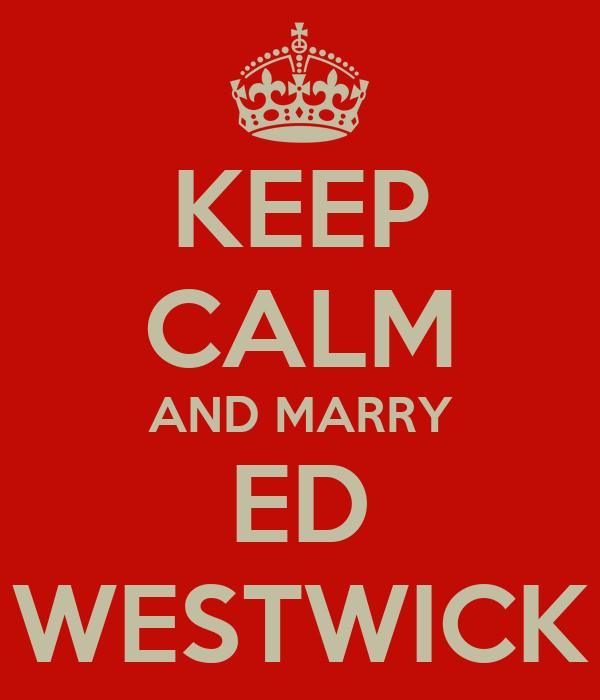 KEEP CALM AND MARRY ED WESTWICK