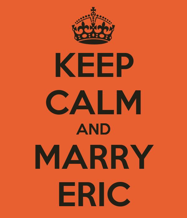 KEEP CALM AND MARRY ERIC