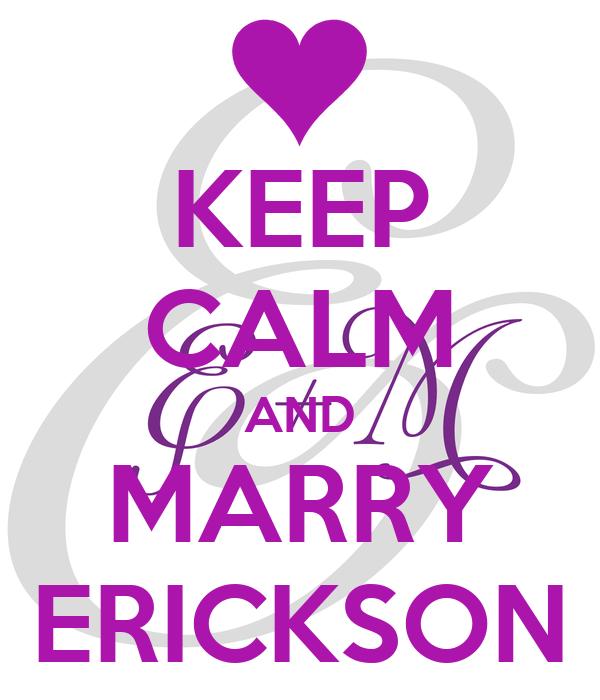 KEEP CALM AND MARRY ERICKSON