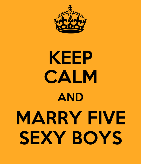 KEEP CALM AND MARRY FIVE SEXY BOYS