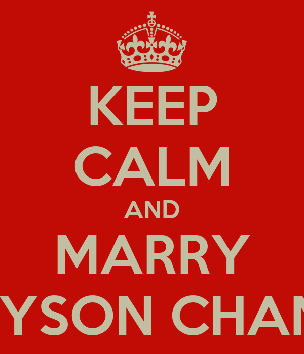 KEEP CALM AND MARRY GREYSON CHANCE.