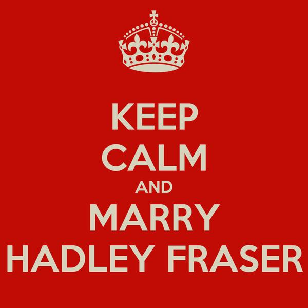 KEEP CALM AND MARRY HADLEY FRASER
