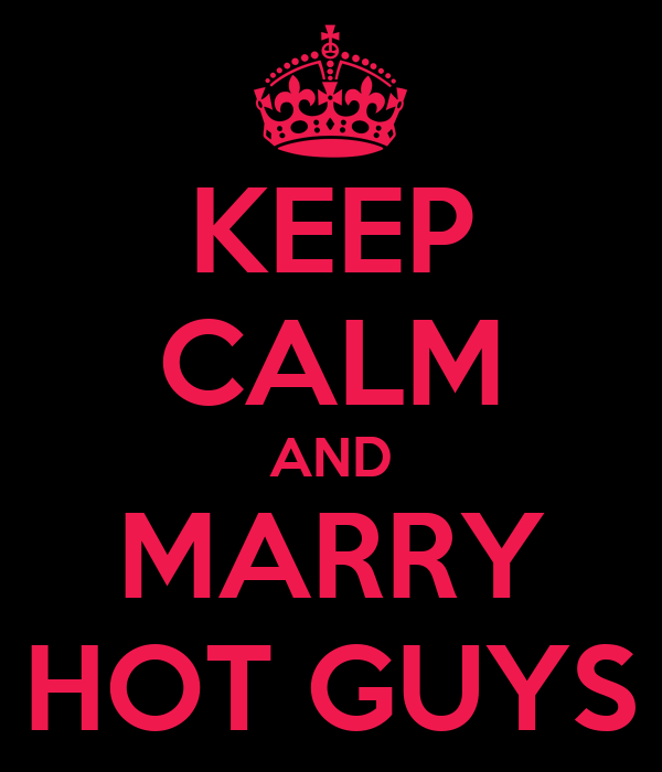 KEEP CALM AND MARRY HOT GUYS