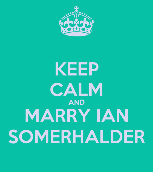 KEEP CALM AND MARRY IAN SOMERHALDER