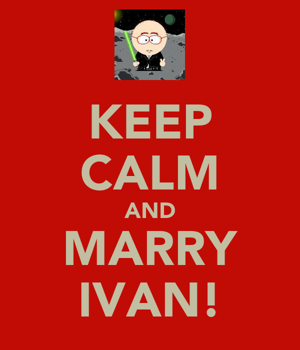 KEEP CALM AND MARRY IVAN!