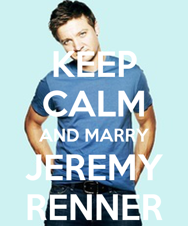 KEEP CALM AND MARRY JEREMY RENNER