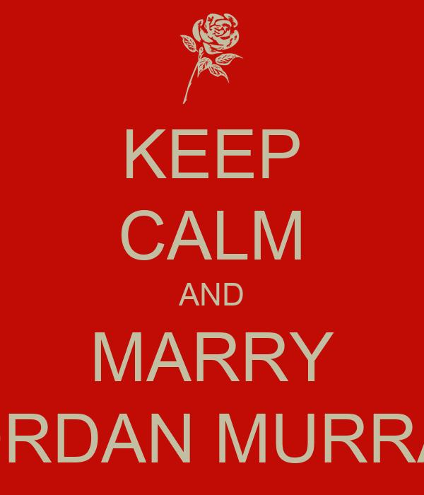KEEP CALM AND MARRY JORDAN MURRAY