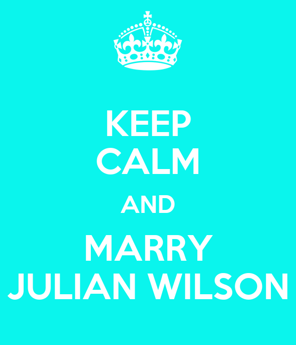 KEEP CALM AND MARRY JULIAN WILSON