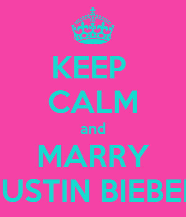 KEEP  CALM and MARRY JUSTIN BIEBER