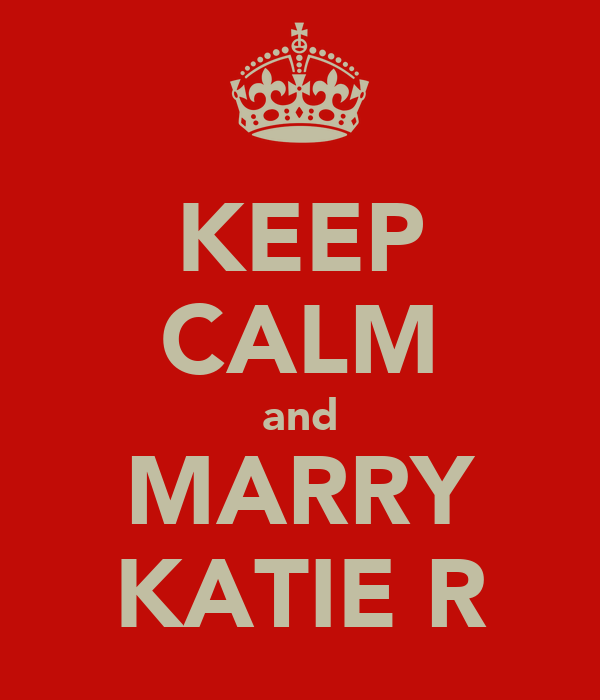 KEEP CALM and MARRY KATIE R