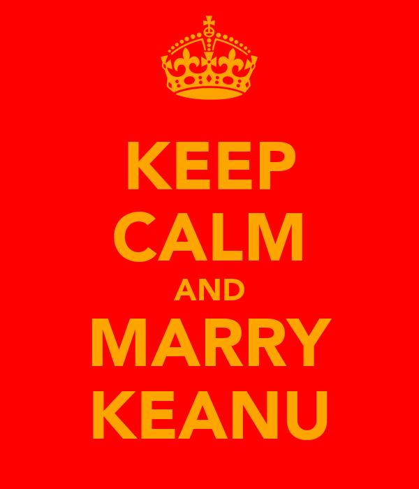KEEP CALM AND MARRY KEANU