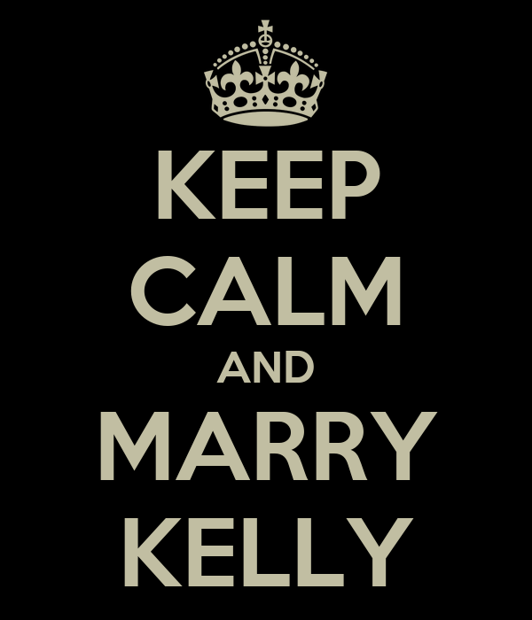 KEEP CALM AND MARRY KELLY