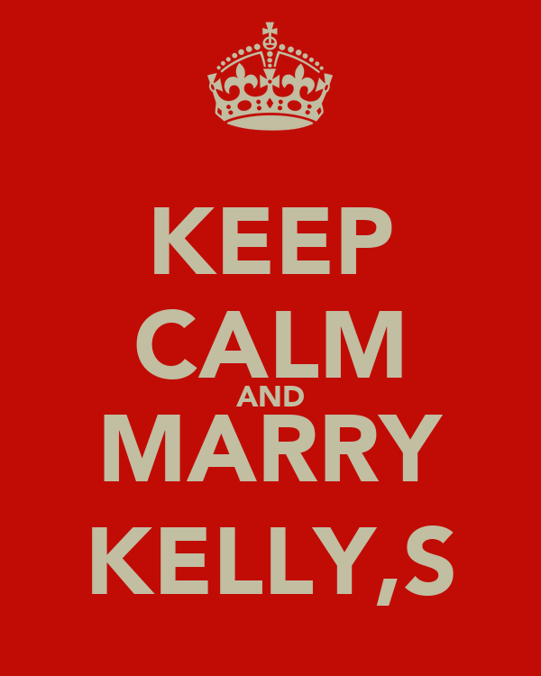 KEEP CALM AND MARRY KELLY,S