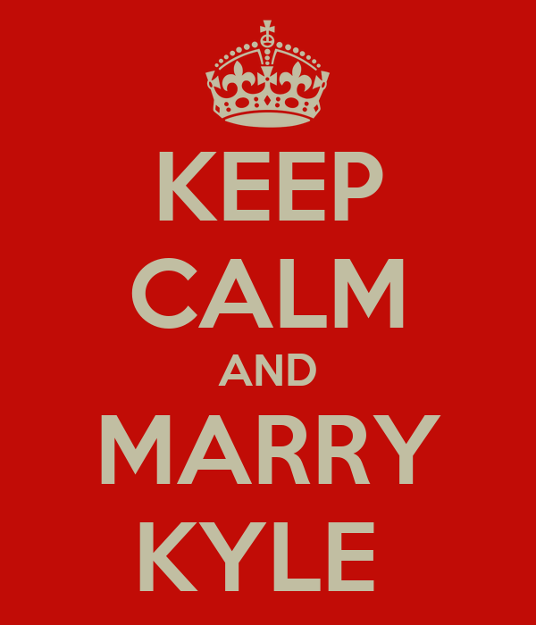 KEEP CALM AND MARRY KYLE