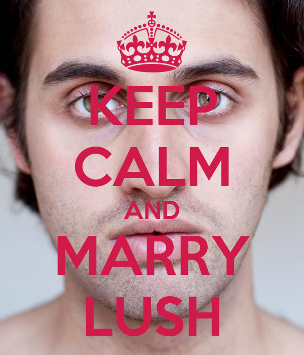 KEEP CALM AND MARRY LUSH