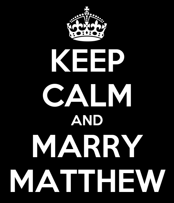 KEEP CALM AND MARRY MATTHEW