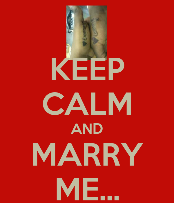 KEEP CALM AND MARRY ME...