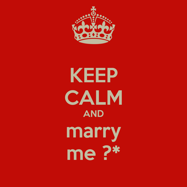 KEEP CALM AND marry me ?*