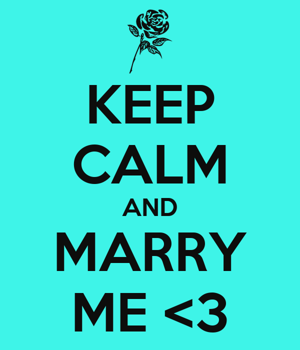 KEEP CALM AND MARRY ME <3