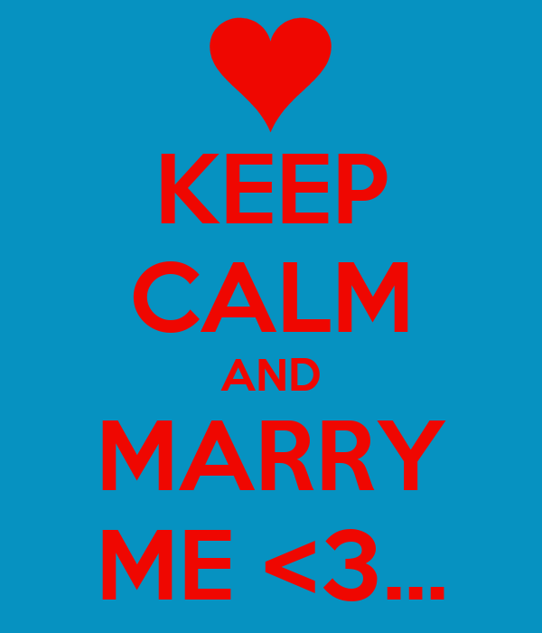 KEEP CALM AND MARRY ME <3...