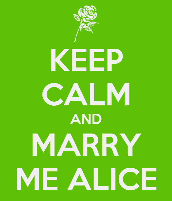 KEEP CALM AND MARRY ME ALICE