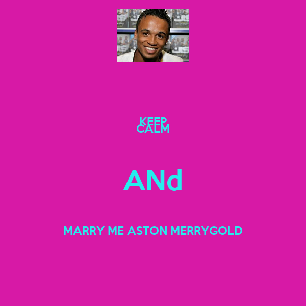 KEEP CALM ANd MARRY ME ASTON MERRYGOLD