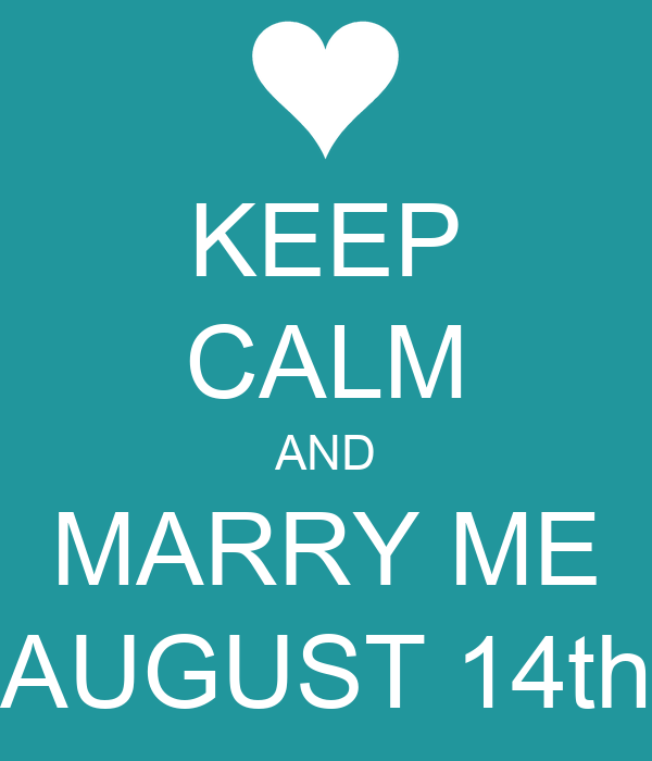 KEEP CALM AND MARRY ME AUGUST 14th