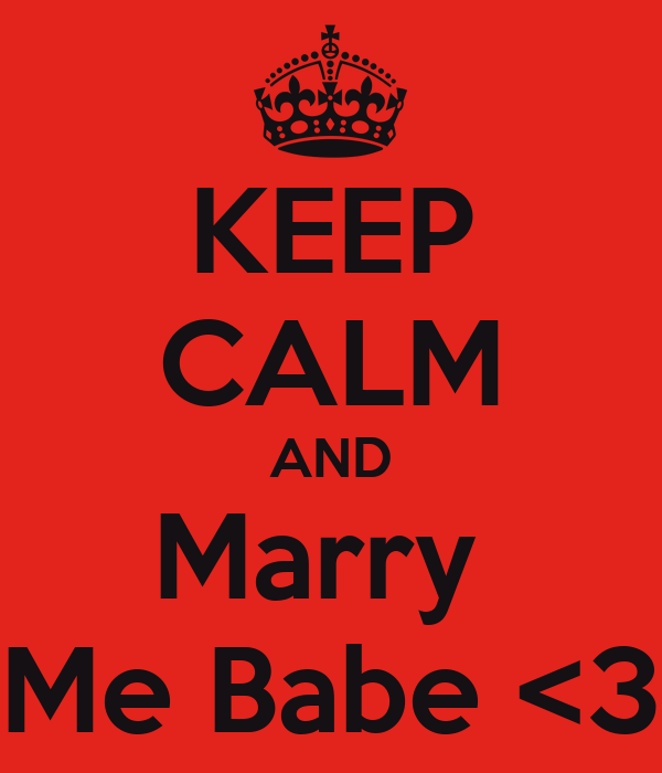 KEEP CALM AND Marry  Me Babe <3