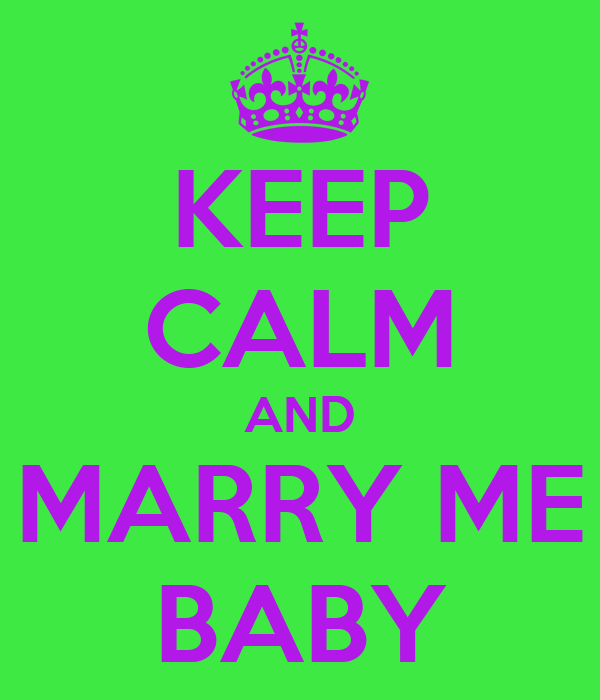 KEEP CALM AND MARRY ME BABY