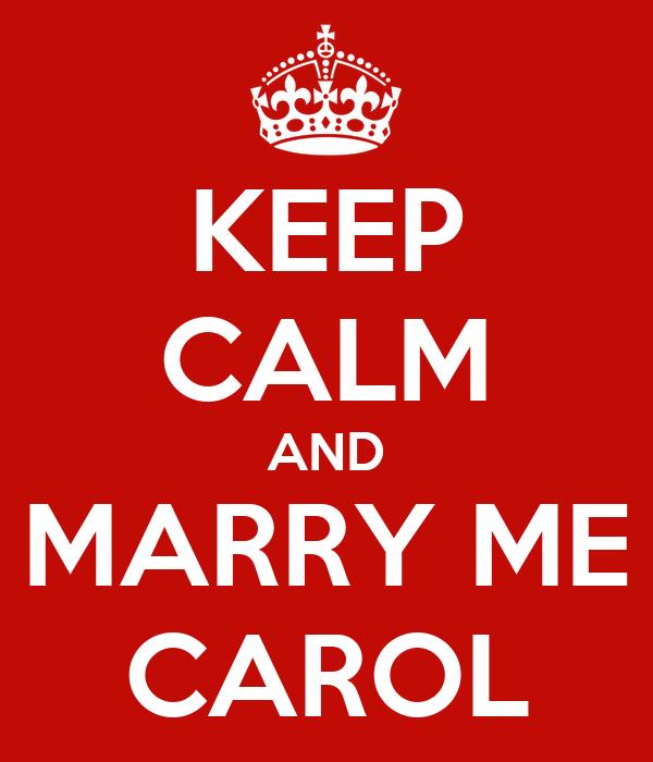 KEEP CALM AND MARRY ME CAROL