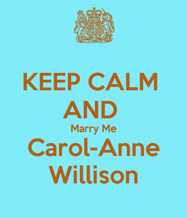 KEEP CALM  AND  Marry Me Carol-Anne Willison