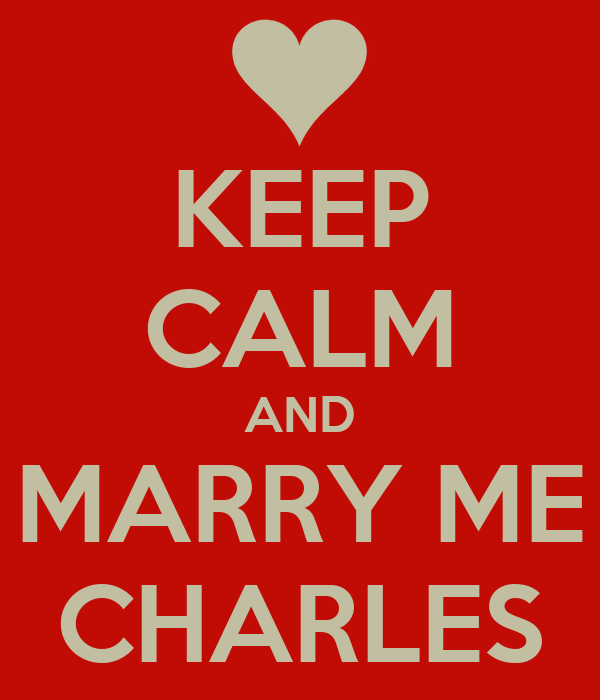 KEEP CALM AND MARRY ME CHARLES