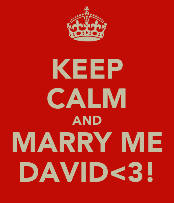 KEEP CALM AND MARRY ME DAVID<3!