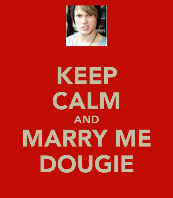 KEEP CALM AND MARRY ME DOUGIE