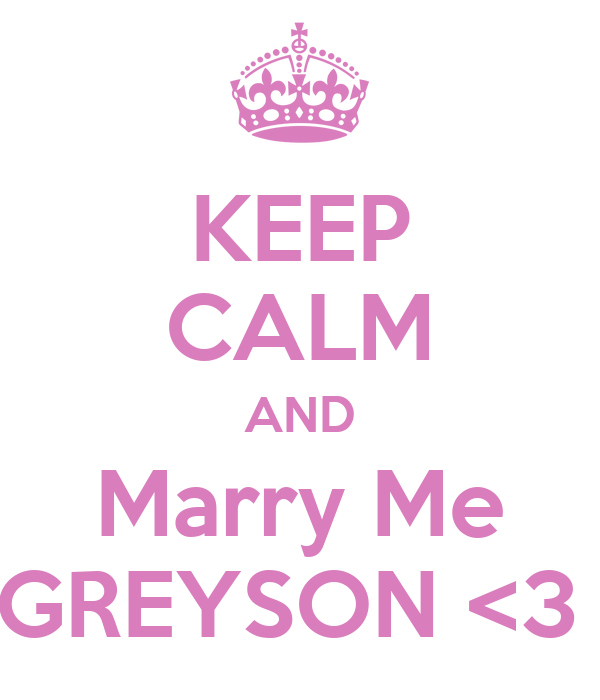 KEEP CALM AND Marry Me GREYSON <3