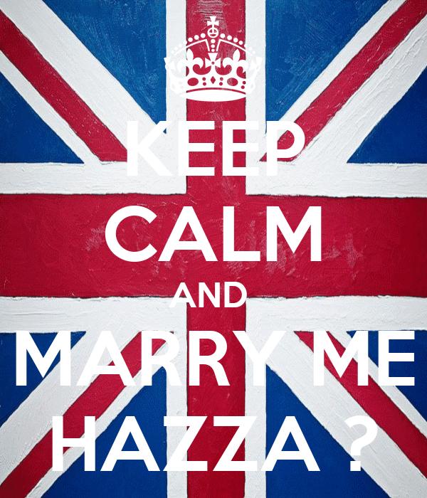 KEEP CALM AND  MARRY ME HAZZA ?